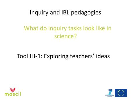 Inquiry and IBL pedagogies What do inquiry tasks look like in science? Tool IH-1: Exploring teachers' ideas.