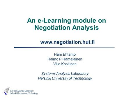 Systems Analysis Laboratory Helsinki University of Technology An e-Learning module on Negotiation Analysis www.negotiation.hut.fi Harri Ehtamo Raimo P.