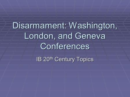Disarmament: Washington, London, and Geneva Conferences IB 20 th Century Topics.