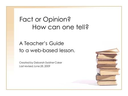 Fact or Opinion? How can one tell? A Teacher's Guide to a web-based lesson. Created by Deborah Swisher Coker Last revised June 28, 2009.
