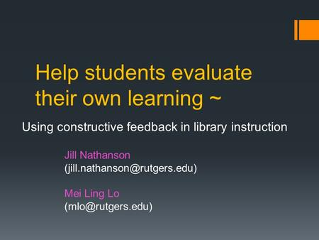 Help students evaluate their own learning ~ Using constructive feedback in library instruction Jill Nathanson Mei Ling Lo.