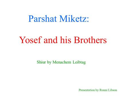 Parshat Miketz: Shiur by Menachem Leibtag Presentation by Ronni Libson Yosef and his Brothers.