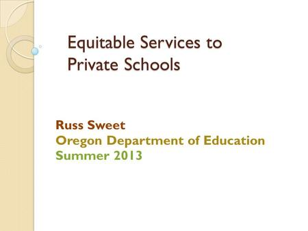 Equitable Services to Private Schools Russ Sweet Oregon Department of Education Summer 2013.
