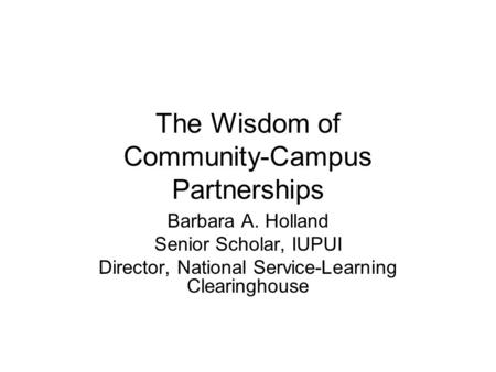 The Wisdom of Community-Campus Partnerships Barbara A. Holland Senior Scholar, IUPUI Director, National Service-Learning Clearinghouse.