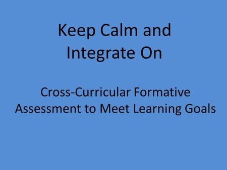 Cross-Curricular Formative Assessment to Meet Learning Goals Keep Calm and Integrate On.