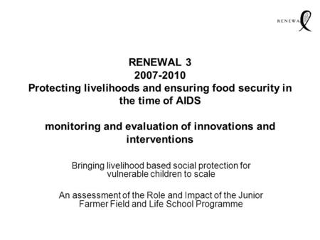 RENEWAL 3 2007-2010 Protecting livelihoods and ensuring food security in the time of AIDS monitoring and evaluation of innovations and interventions Bringing.