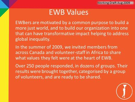 EWB Values EWBers are motivated by a common purpose to build a more just world, and to build our organization into one that can have transformative impact.