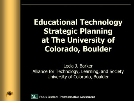 Focus Session: Transformative Assessment Educational Technology Strategic Planning at The University of Colorado, Boulder Lecia J. Barker Alliance for.