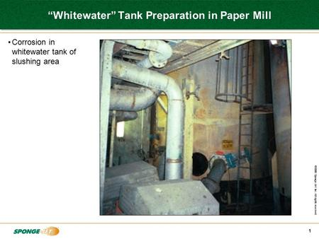 "©2008 Sponge-Jet Inc. All rights reserved. 1 ""Whitewater"" Tank Preparation in Paper Mill Corrosion in whitewater tank of slushing area."