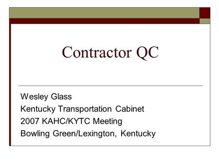 Contractor QC Wesley Glass Kentucky Transportation Cabinet 2007 KAHC/KYTC Meeting Bowling Green/Lexington, Kentucky.