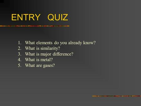 ENTRY QUIZ 1.What elements do you already know? 2.What is similarity? 3.What is major difference? 4.What is metal? 5.What are gases?