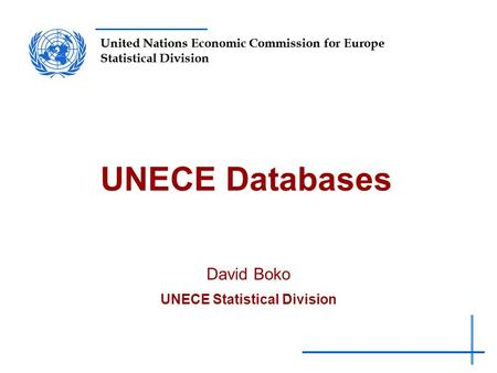 United Nations Economic Commission for Europe Statistical Division UNECE Databases David Boko UNECE Statistical Division.