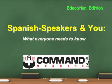 What everyone needs to know Spanish-Speakers & You: 1 ©2012 Command Spanish®, Inc. Education Edition.