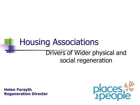 Housing Associations Drivers of Wider physical and social regeneration Helen Forsyth Regeneration Director.
