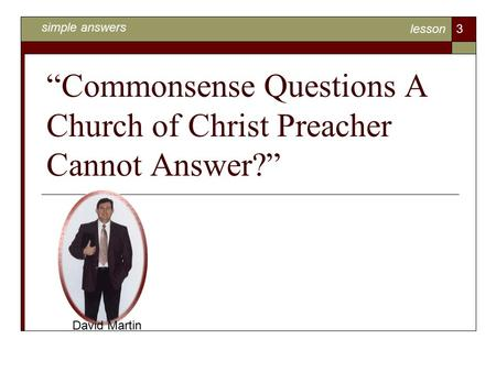 """Commonsense Questions A Church of Christ Preacher Cannot Answer?"" David Martin simple answers lesson 3."