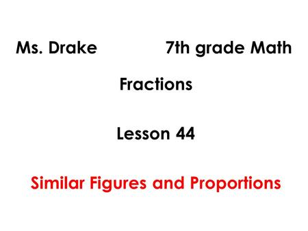 Ms. Drake 7th grade Math Fractions Lesson 44 Similar Figures and Proportions.