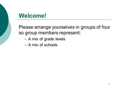 Welcome! Please arrange yourselves in groups of four so group members represent: A mix of grade levels A mix of schools 1.