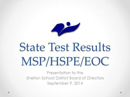 State Test Results MSP/HSPE/EOC Presentation to the Shelton School District Board of Directors September 9, 2014.