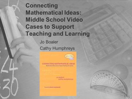 Connecting Mathematical Ideas: Middle School Video Cases to Support Teaching and Learning Jo Boaler Cathy Humphreys.