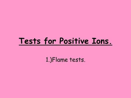 Tests for Positive Ions. 1.)Flame tests.. Learning Objectives. By the end of this session: Everyone will have carried out a flame test. Most students.