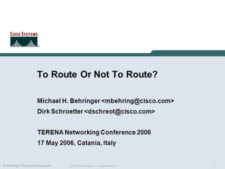 1 © 2005 Cisco Systems, Inc. All rights reserved. M. Behringer: Pervasive Core Security To Route Or Not To Route? Michael H. Behringer Dirk Schroetter.
