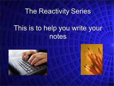 The Reactivity Series This is to help you write your notes.