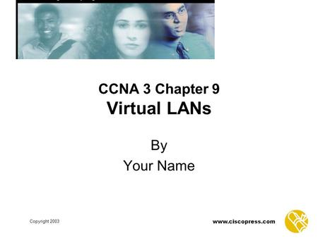 Www.ciscopress.com Copyright 2003 CCNA 3 Chapter 9 Virtual LANs By Your Name.