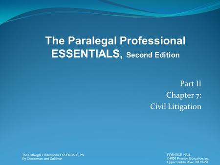 The Paralegal Professional ESSENTIALS, 2/e By Cheeseman and Goldman PRENTICE HALL ©2008 Pearson Education, Inc. Upper Saddle River, NJ 07458 PRENTICE HALL.