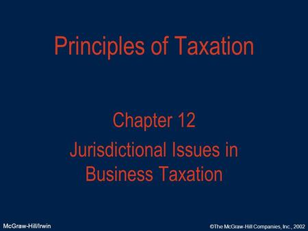 McGraw-Hill/Irwin ©The McGraw-Hill Companies, Inc., 2002 Principles of Taxation Chapter 12 Jurisdictional Issues in Business Taxation.