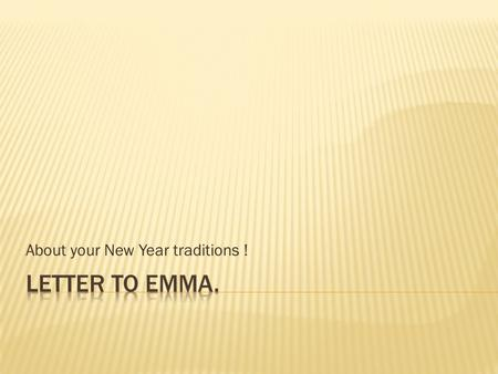 About your New Year traditions !.  Dear Emma,  Thanks a lot for your letter. It was lovely to hear from you. I'm glad you're OK. You asked me to tell.
