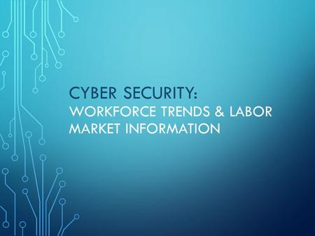 CYBER SECURITY: WORKFORCE TRENDS & LABOR MARKET INFORMATION.