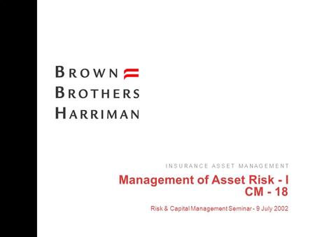 Management of Asset Risk - I CM - 18 Risk & Capital Management Seminar - 9 July 2002 I N S U R A N C E A S S E T M A N A G E M E N T.