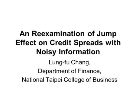 An Reexamination of Jump Effect on Credit Spreads with Noisy Information Lung-fu Chang, Department of Finance, National Taipei College of Business.