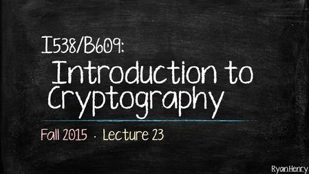 Ryan Henry I 538 /B 609 : Introduction to Cryptography.