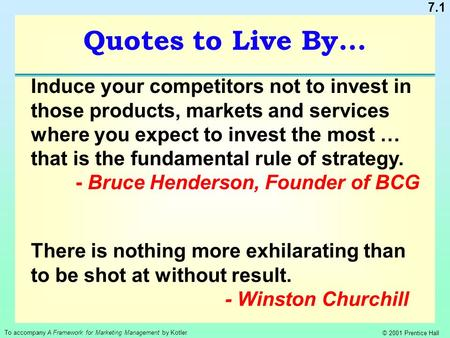 7.1 To accompany A Framework for Marketing Management by Kotler © 2001 Prentice Hall Quotes to Live By... Induce your competitors not to invest in those.