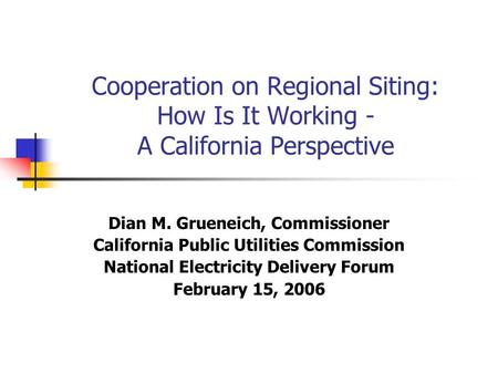 Cooperation on Regional Siting: How Is It Working - A California Perspective Dian M. Grueneich, Commissioner California Public Utilities Commission National.