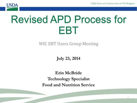 USDA Food and Nutrition Service WIC Program 1 Revised APD Process for EBT WIC EBT Users Group Meeting July 23, 2014 Erin McBride Technology Specialist.