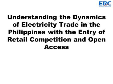 Understanding the Dynamics of Electricity Trade in the Philippines with the Entry of Retail Competition and Open Access.
