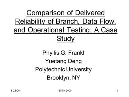8/23/00ISSTA-20001 Comparison of Delivered Reliability of Branch, Data Flow, and Operational Testing: A Case Study Phyllis G. Frankl Yuetang Deng Polytechnic.