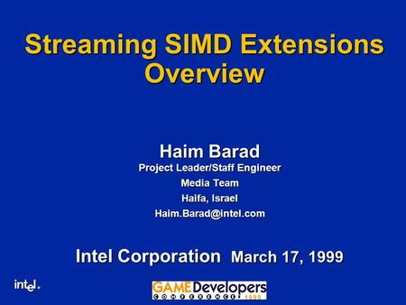 ® GDC'99 Streaming SIMD Extensions Overview Haim Barad Project Leader/Staff Engineer Media Team Haifa, Israel Intel Corporation March.