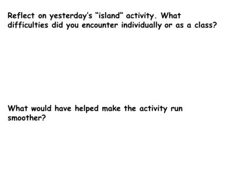 "Reflect on yesterday's ""island"" activity. What difficulties did you encounter individually or as a class? What would have helped make the activity run."