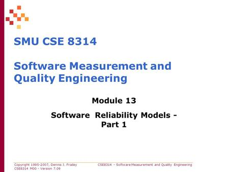 Copyright 1995-2007, Dennis J. Frailey CSE8314 - Software Measurement and Quality Engineering CSE8314 M00 - Version 7.09 SMU CSE 8314 Software Measurement.