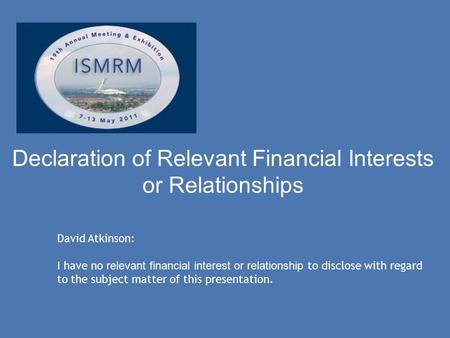 Declaration of Relevant Financial Interests or Relationships David Atkinson: I have no relevant financial interest or relationship to disclose with regard.