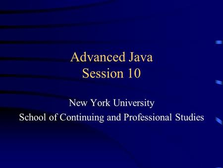 Advanced Java Session 10 New York University School of Continuing and Professional Studies.