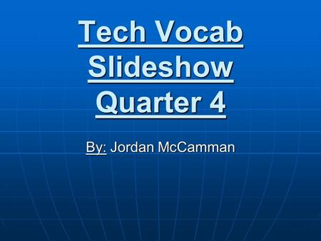 Tech Vocab Slideshow Quarter 4 By: Jordan McCamman.