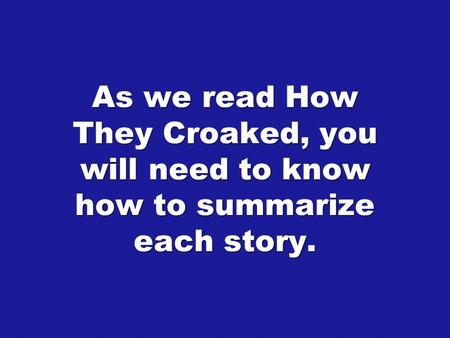 As we read How They Croaked, you will need to know how to summarize each story.