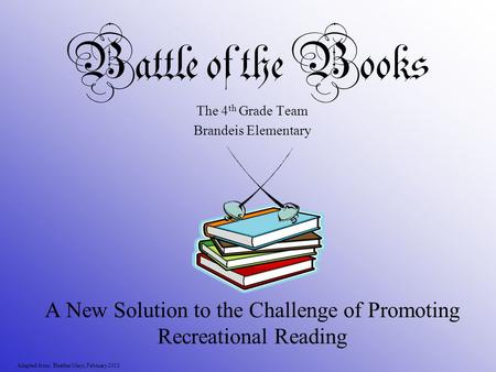 Battle of the Books A New Solution to the Challenge of Promoting Recreational Reading Adapted from: Heather Mays, February 2010 The 4 th Grade Team Brandeis.