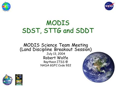MODIS SDST, STTG and SDDT MODIS Science Team Meeting (Land Discipline Breakout Session) July 13, 2004 Robert Wolfe Raytheon NASA GSFC Code 922.