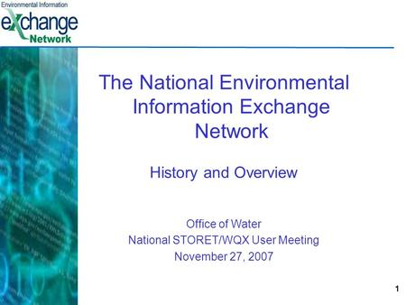 1 The National Environmental Information Exchange Network History and Overview Office of Water National STORET/WQX User Meeting November 27, 2007.