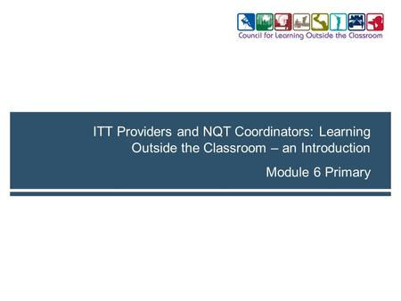 Module 6 Primary ITT Providers and NQT Coordinators: Learning Outside the Classroom – an Introduction.
